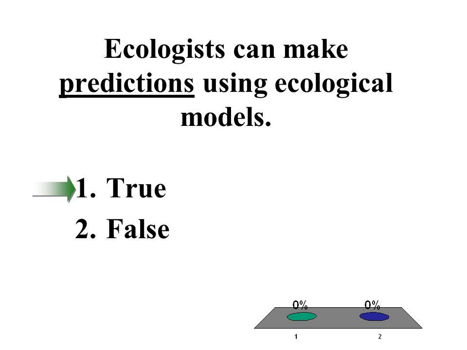 Ecologists can make predictions using ecological models. 1.True 2.False