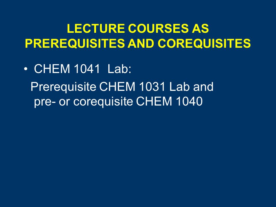 LECTURE COURSES AS PREREQUISITES AND COREQUISITES CHEM 1041 Lab: Prerequisite CHEM 1031 Lab and pre- or corequisite CHEM 1040