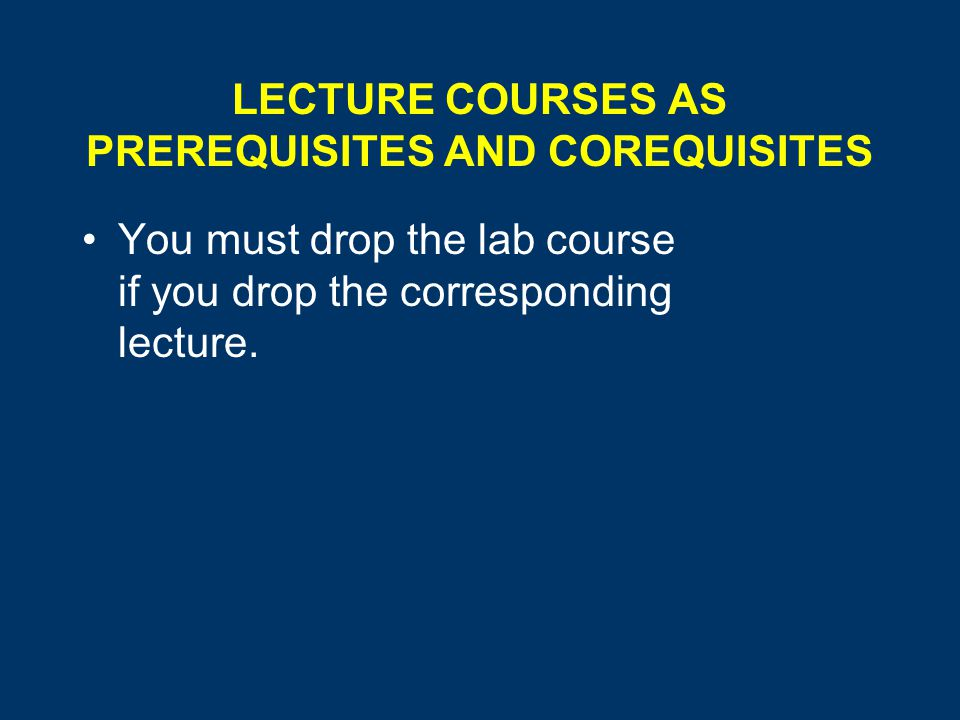 LECTURE COURSES AS PREREQUISITES AND COREQUISITES You must drop the lab course if you drop the corresponding lecture.