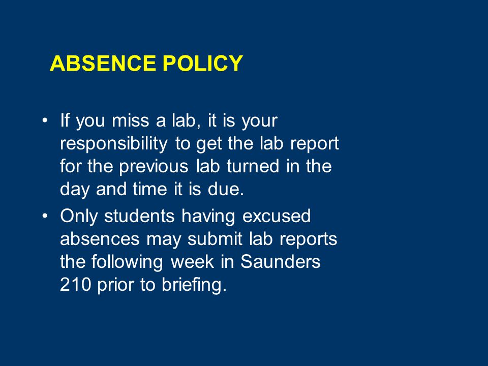 ABSENCE POLICY If you miss a lab, it is your responsibility to get the lab report for the previous lab turned in the day and time it is due.