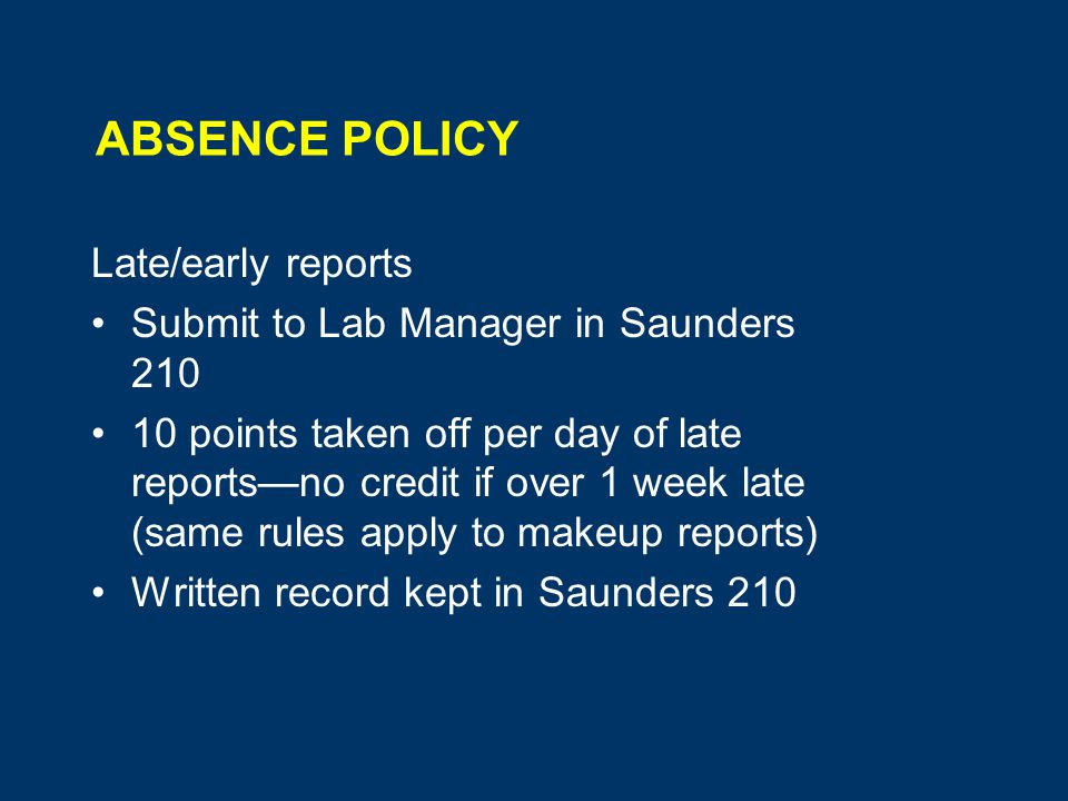 ABSENCE POLICY Late/early reports Submit to Lab Manager in Saunders points taken off per day of late reports—no credit if over 1 week late (same rules apply to makeup reports) Written record kept in Saunders 210