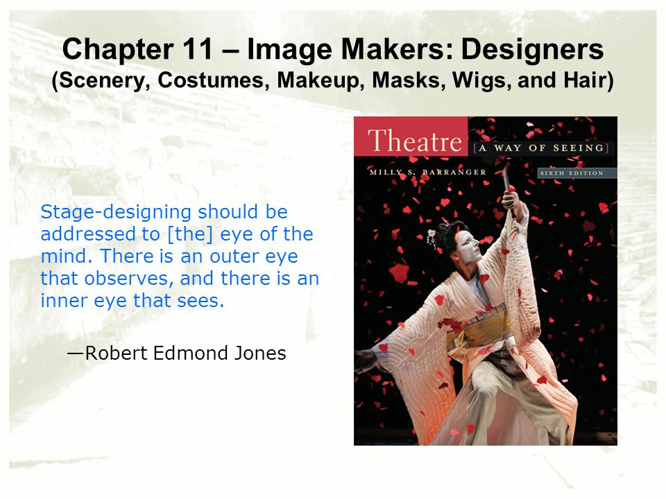 Chapter 11 – Image Makers: Designers (Scenery, Costumes, Makeup, Masks, Wigs, and Hair) Stage-designing should be addressed to [the] eye of the mind.