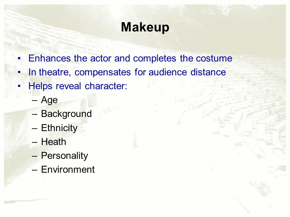 Makeup Enhances the actor and completes the costume In theatre, compensates for audience distance Helps reveal character: –Age –Background –Ethnicity –Heath –Personality –Environment