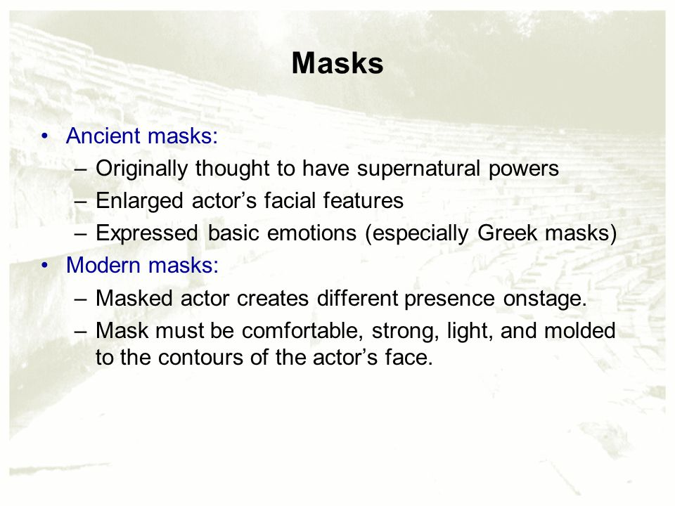 Masks Ancient masks: –Originally thought to have supernatural powers –Enlarged actor's facial features –Expressed basic emotions (especially Greek masks) Modern masks: –Masked actor creates different presence onstage.