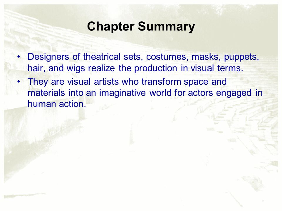 Chapter Summary Designers of theatrical sets, costumes, masks, puppets, hair, and wigs realize the production in visual terms.