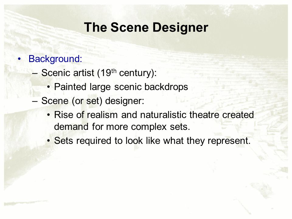 The Scene Designer Background: –Scenic artist (19 th century): Painted large scenic backdrops –Scene (or set) designer: Rise of realism and naturalistic theatre created demand for more complex sets.
