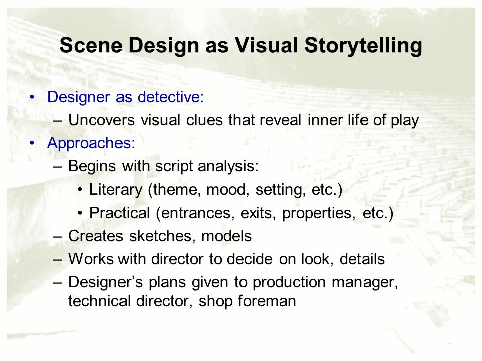 Scene Design as Visual Storytelling Designer as detective: –Uncovers visual clues that reveal inner life of play Approaches: –Begins with script analysis: Literary (theme, mood, setting, etc.) Practical (entrances, exits, properties, etc.) –Creates sketches, models –Works with director to decide on look, details –Designer's plans given to production manager, technical director, shop foreman