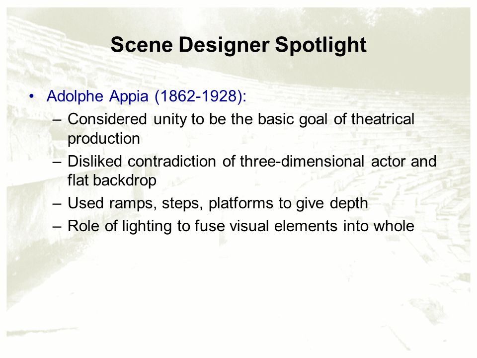 Scene Designer Spotlight Adolphe Appia (1862-1928): –Considered unity to be the basic goal of theatrical production –Disliked contradiction of three-dimensional actor and flat backdrop –Used ramps, steps, platforms to give depth –Role of lighting to fuse visual elements into whole