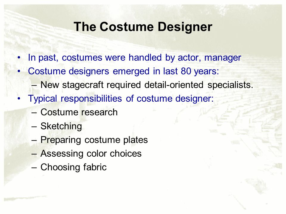 The Costume Designer In past, costumes were handled by actor, manager Costume designers emerged in last 80 years: –New stagecraft required detail-oriented specialists.