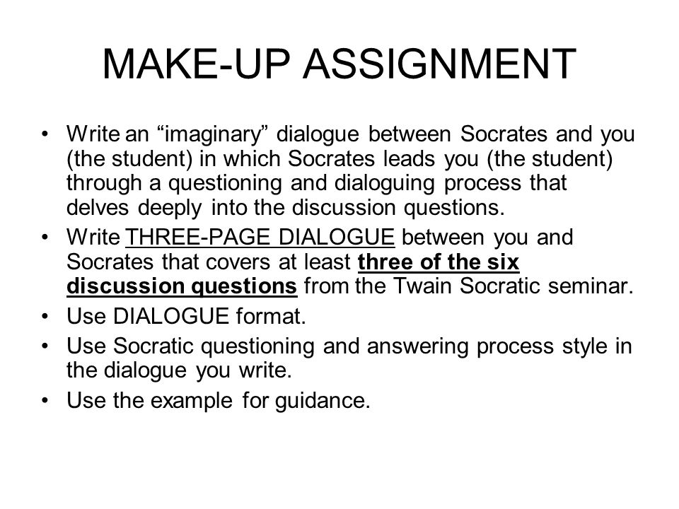 MAKE-UP ASSIGNMENT Write an imaginary dialogue between Socrates and you (the student) in which Socrates leads you (the student) through a questioning and dialoguing process that delves deeply into the discussion questions.