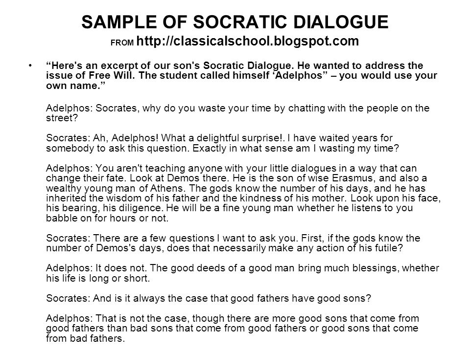 SAMPLE OF SOCRATIC DIALOGUE FROM http://classicalschool.blogspot.com Here s an excerpt of our son s Socratic Dialogue.