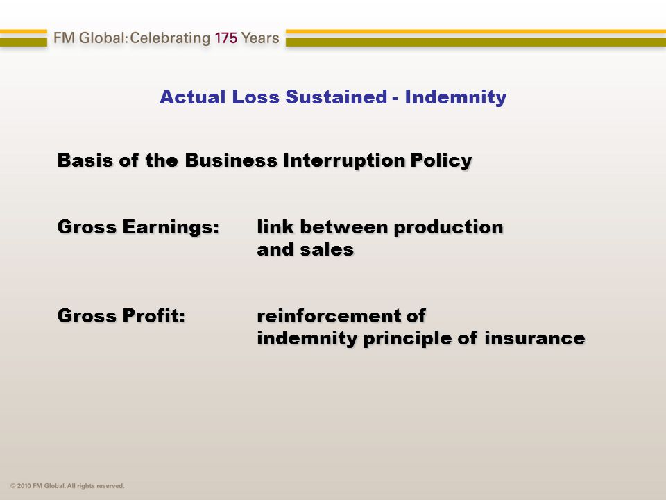 Actual Loss Sustained - Indemnity Basis of the Business Interruption Policy Gross Earnings: link between production and sales Gross Profit: reinforcement of indemnity principle of insurance