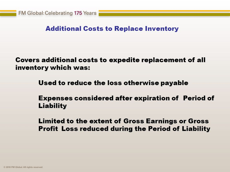 Additional Costs to Replace Inventory Covers additional costs to expedite replacement of all inventory which was: Used to reduce the loss otherwise payable Used to reduce the loss otherwise payable Expenses considered after expiration of Period of Liability Expenses considered after expiration of Period of Liability Limited to the extent of Gross Earnings or Gross Limited to the extent of Gross Earnings or Gross Profit Loss reduced during the Period of Liability