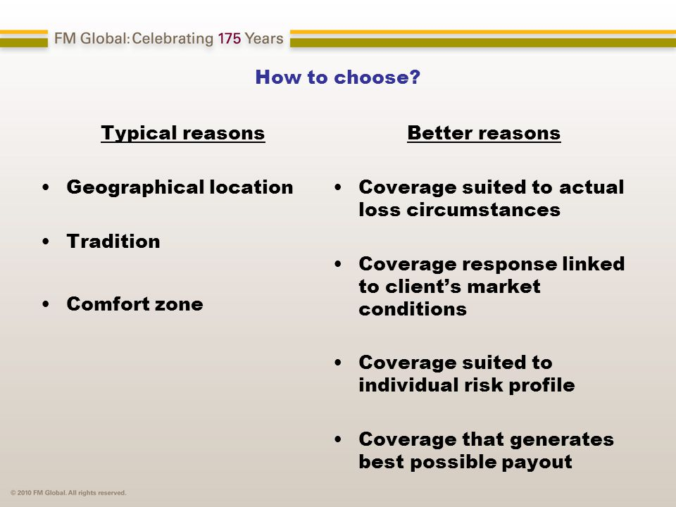 How to choose? Typical reasons Geographical location Tradition Comfort zone Better reasons Coverage suited to actual loss circumstances Coverage respo