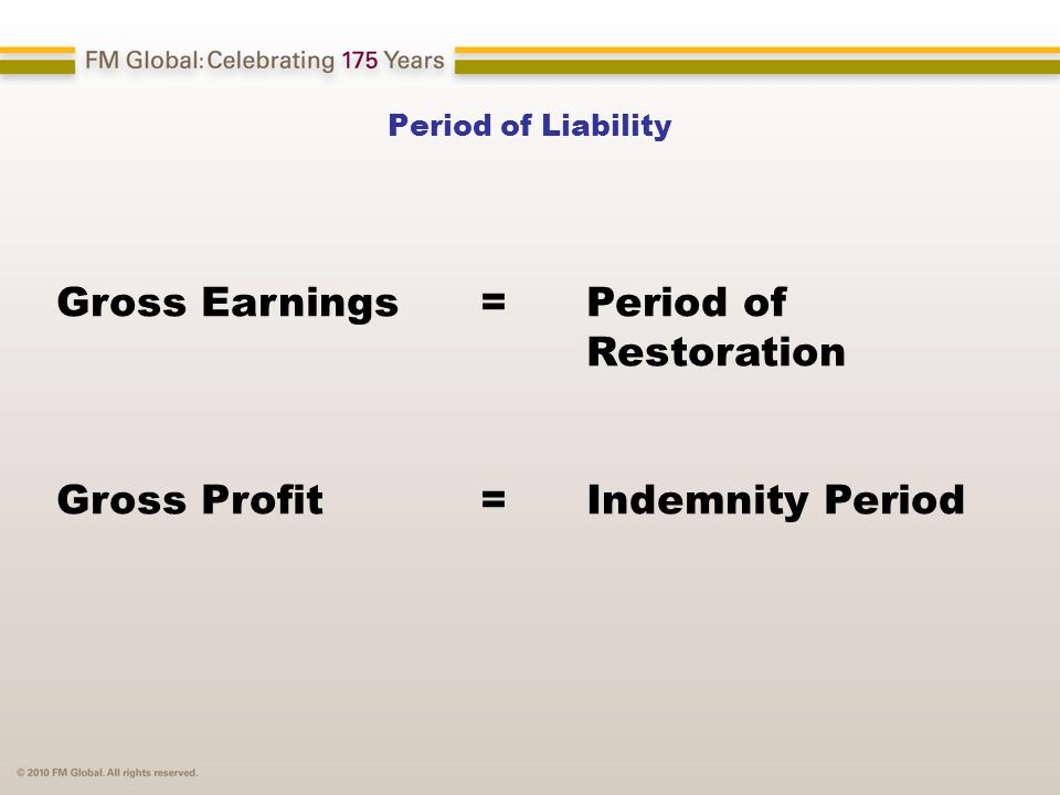 Period of Liability Gross Earnings = Period of Restoration Gross Profit = Indemnity Period