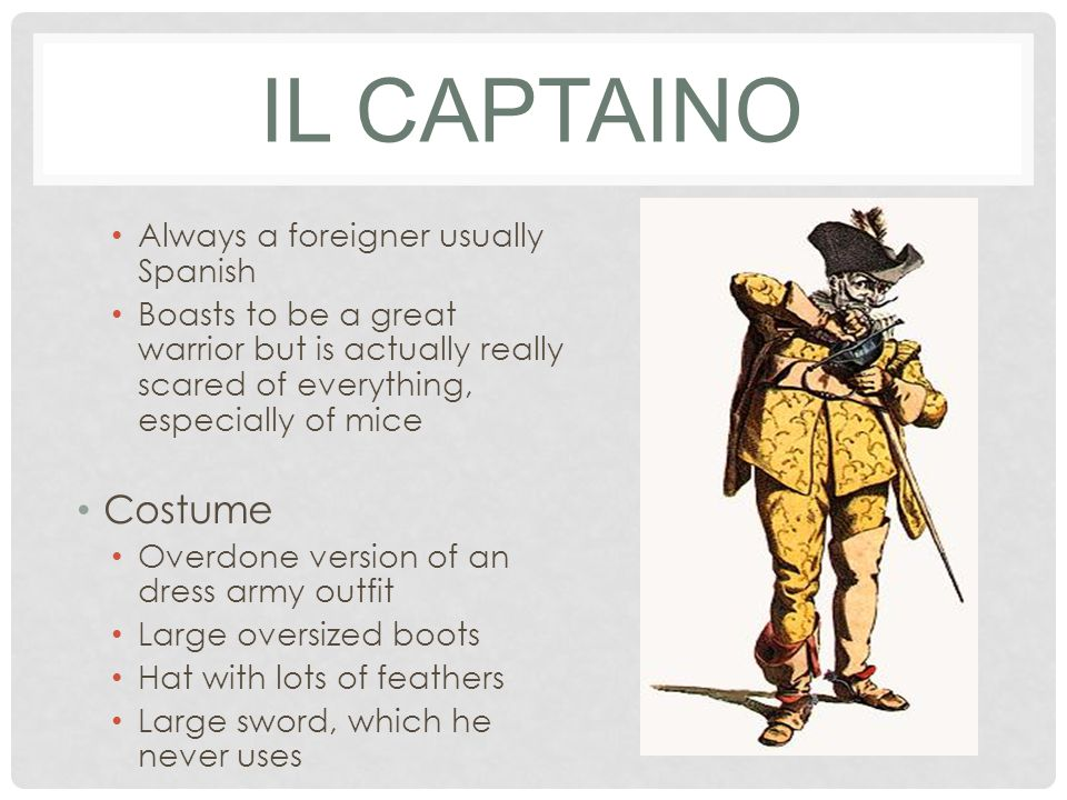 IL CAPTAINO Always a foreigner usually Spanish Boasts to be a great warrior but is actually really scared of everything, especially of mice Costume Overdone version of an dress army outfit Large oversized boots Hat with lots of feathers Large sword, which he never uses