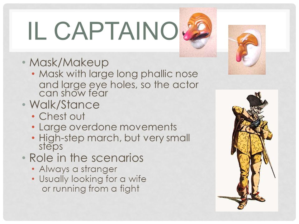 IL CAPTAINO Mask/Makeup Mask with large long phallic nose and large eye holes, so the actor can show fear Walk/Stance Chest out Large overdone movements High-step march, but very small steps Role in the scenarios Always a stranger Usually looking for a wife or running from a fight