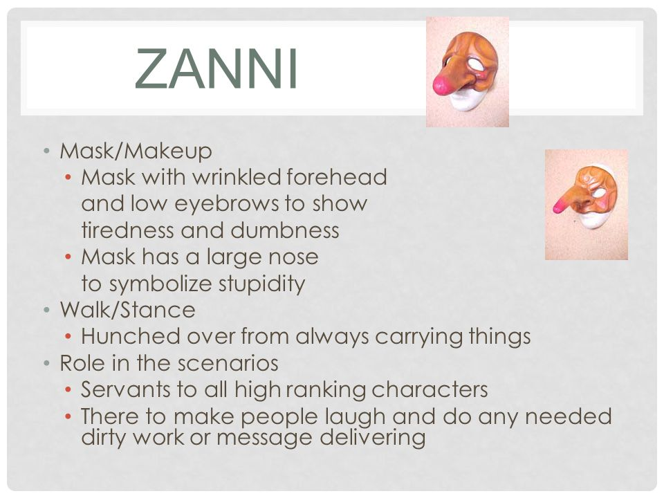 ZANNI Mask/Makeup Mask with wrinkled forehead and low eyebrows to show tiredness and dumbness Mask has a large nose to symbolize stupidity Walk/Stance Hunched over from always carrying things Role in the scenarios Servants to all high ranking characters There to make people laugh and do any needed dirty work or message delivering