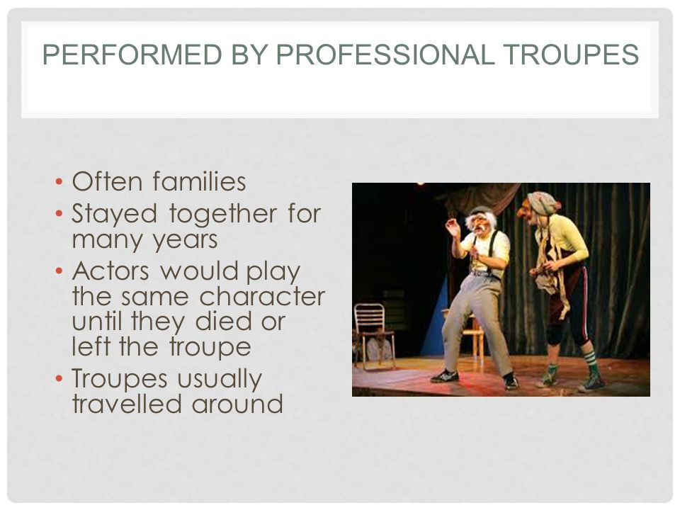 PERFORMED BY PROFESSIONAL TROUPES Often families Stayed together for many years Actors would play the same character until they died or left the troupe Troupes usually travelled around