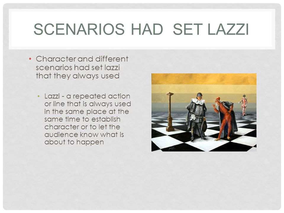 SCENARIOS HAD SET LAZZI Character and different scenarios had set lazzi that they always used Lazzi - a repeated action or line that is always used in the same place at the same time to establish character or to let the audience know what is about to happen