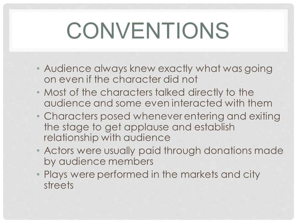 CONVENTIONS Audience always knew exactly what was going on even if the character did not Most of the characters talked directly to the audience and some even interacted with them Characters posed whenever entering and exiting the stage to get applause and establish relationship with audience Actors were usually paid through donations made by audience members Plays were performed in the markets and city streets