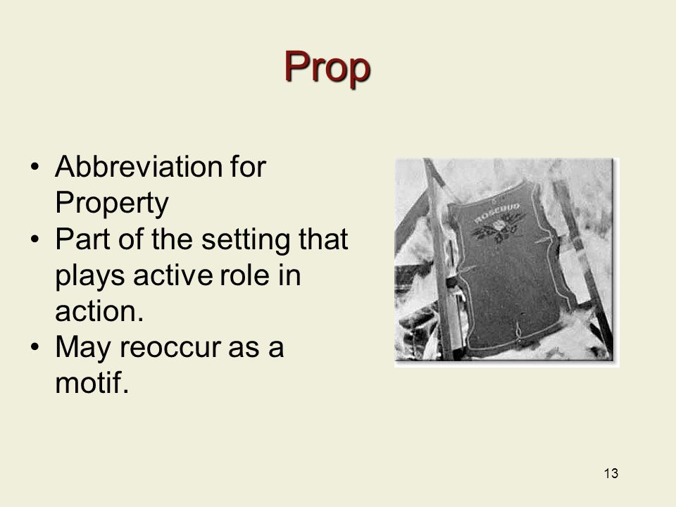13 Prop Abbreviation for Property Part of the setting that plays active role in action. May reoccur as a motif.
