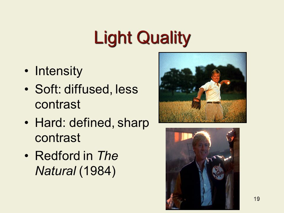 Light Quality Intensity Soft: diffused, less contrast Hard: defined, sharp contrast Redford in The Natural (1984) 19