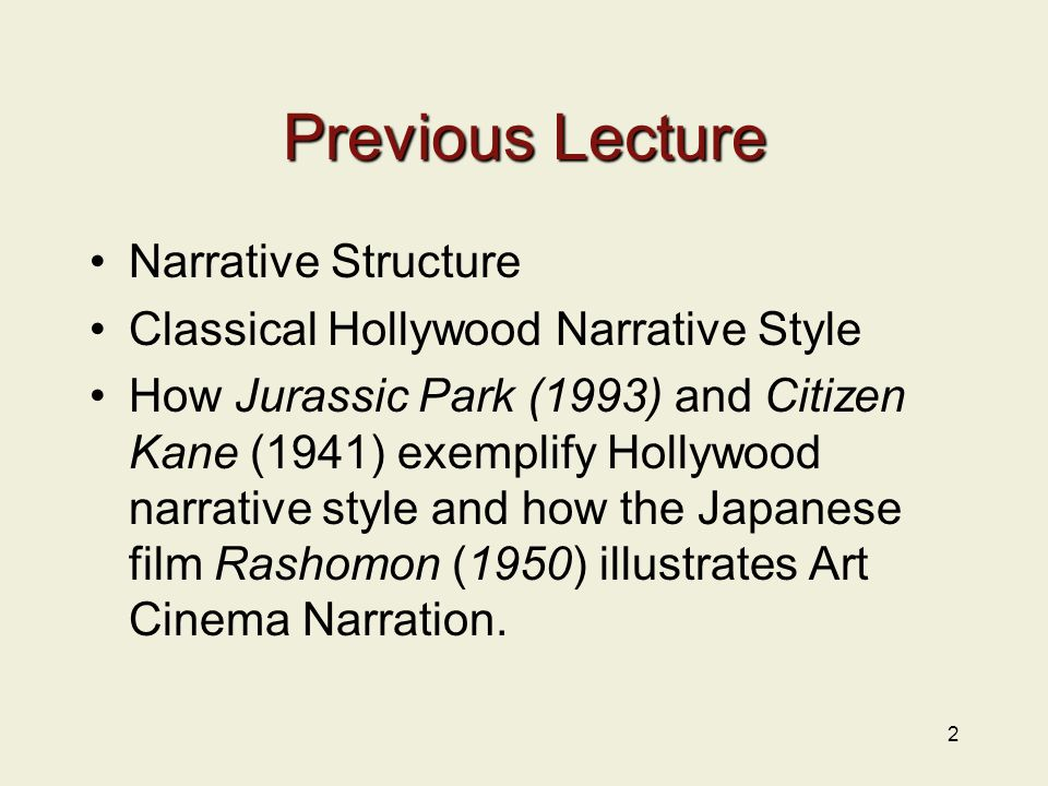 Previous Lecture Narrative Structure Classical Hollywood Narrative Style How Jurassic Park (1993) and Citizen Kane (1941) exemplify Hollywood narrative style and how the Japanese film Rashomon (1950) illustrates Art Cinema Narration.