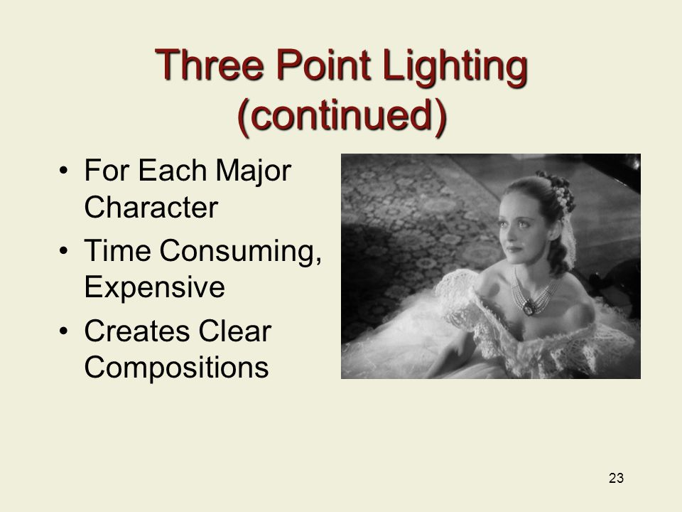 Three Point Lighting (continued) For Each Major Character Time Consuming, Expensive Creates Clear Compositions 23