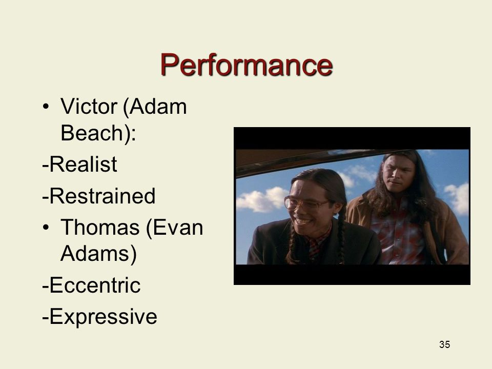 Performance Victor (Adam Beach): -Realist -Restrained Thomas (Evan Adams) -Eccentric -Expressive 35