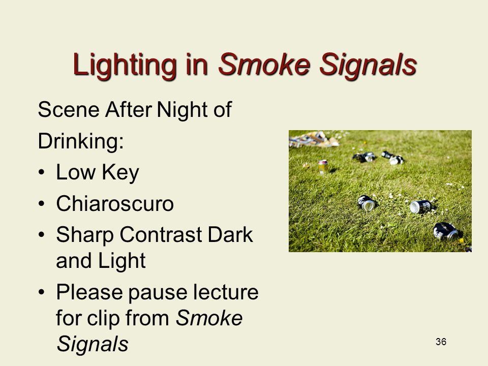 36 Lighting in Smoke Signals Scene After Night of Drinking: Low Key Chiaroscuro Sharp Contrast Dark and Light Please pause lecture for clip from Smoke Signals
