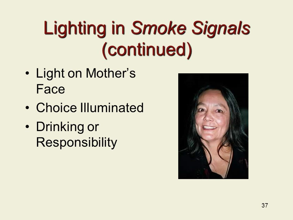 Lighting in Smoke Signals (continued) Light on Mother's Face Choice Illuminated Drinking or Responsibility 37