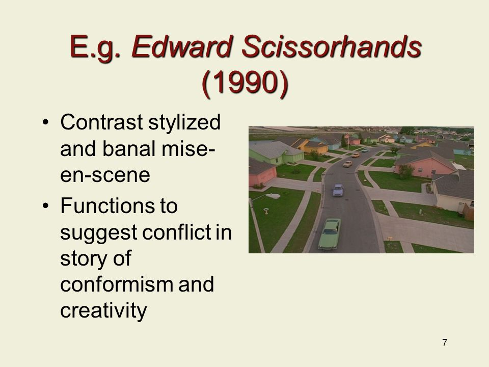 E.g. Edward Scissorhands (1990) Contrast stylized and banal mise- en-scene Functions to suggest conflict in story of conformism and creativity 7