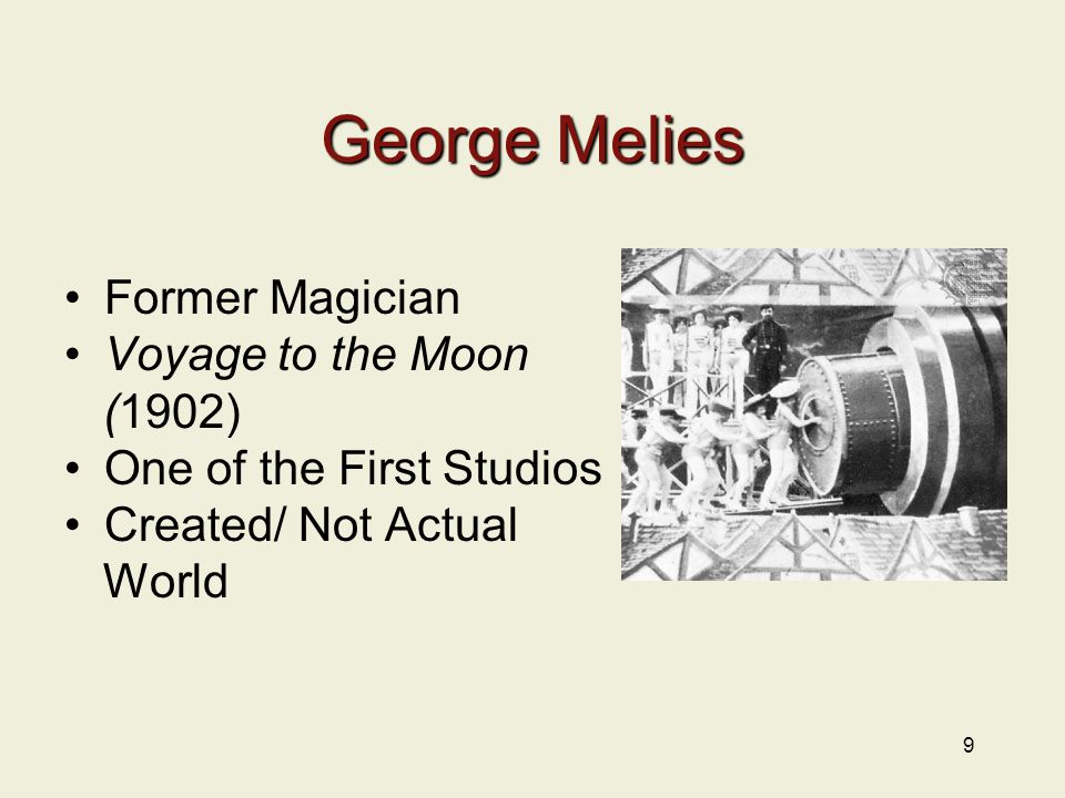 9 George Melies Former Magician Voyage to the Moon (1902) One of the First Studios Created/ Not Actual World