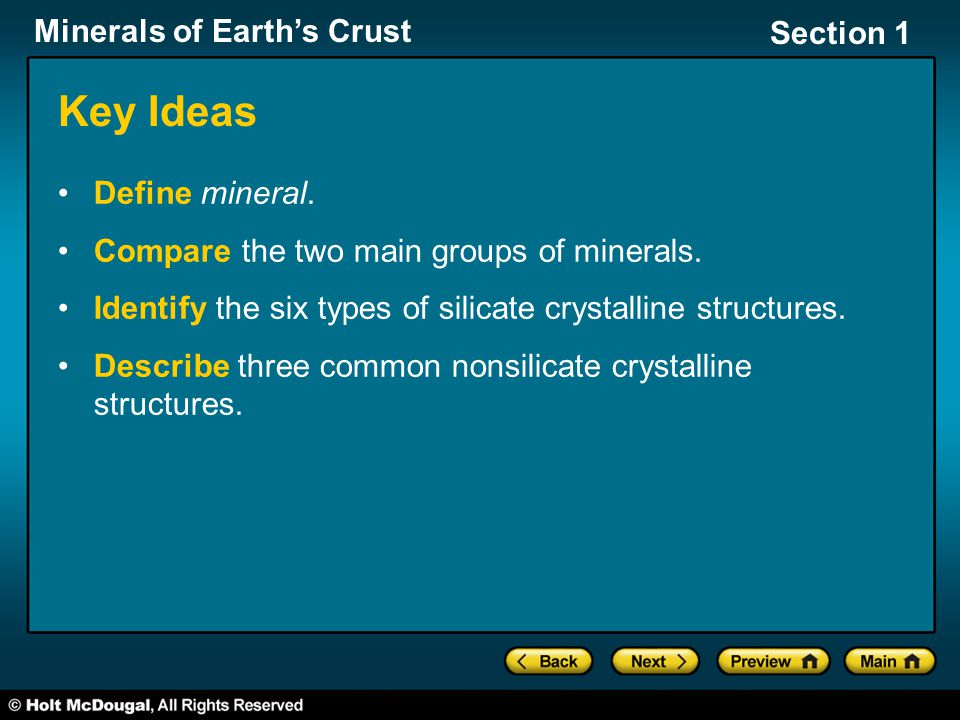 Minerals of Earth's Crust Section 1 Key Ideas Define mineral. Compare the two main groups of minerals. Identify the six types of silicate crystalline