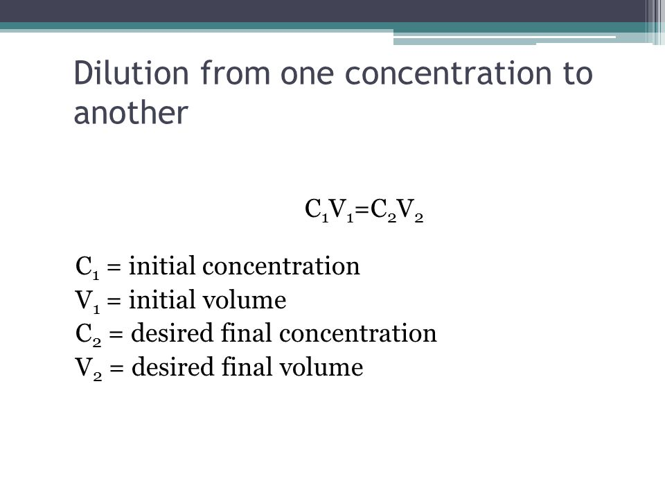 Dilution from one concentration to another C 1 V 1 =C 2 V 2 C 1 = initial concentration V 1 = initial volume C 2 = desired final concentration V 2 = desired final volume