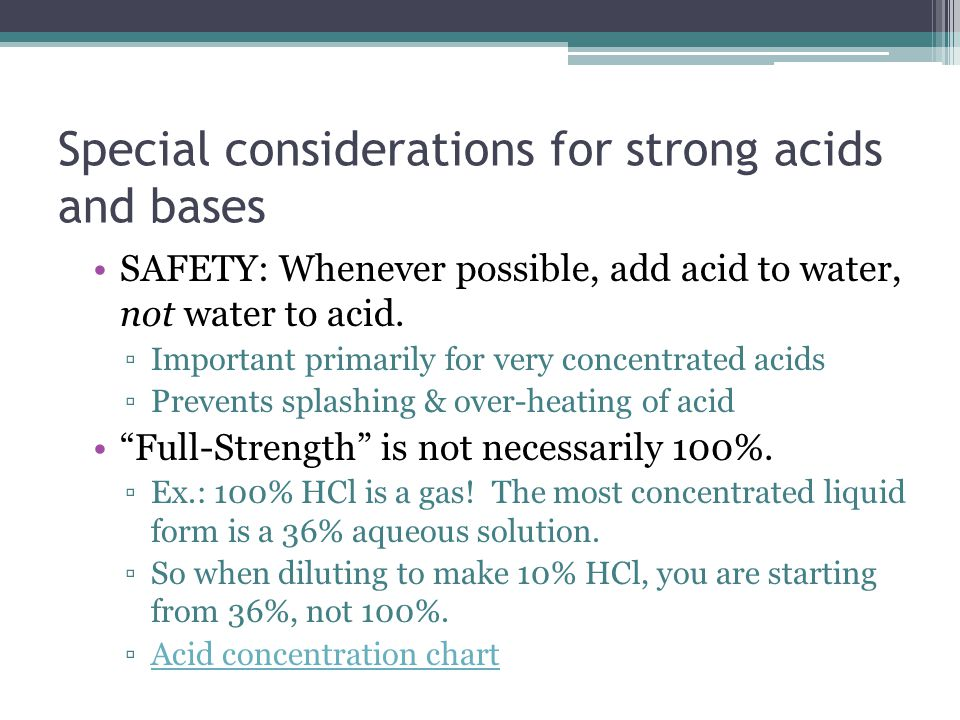 Special considerations for strong acids and bases SAFETY: Whenever possible, add acid to water, not water to acid.