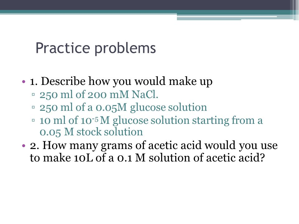 Practice problems 1.Describe how you would make up ▫250 ml of 200 mM NaCl.