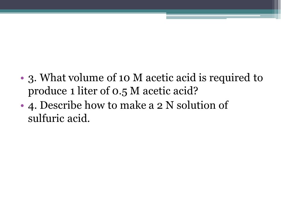 3.What volume of 10 M acetic acid is required to produce 1 liter of 0.5 M acetic acid.