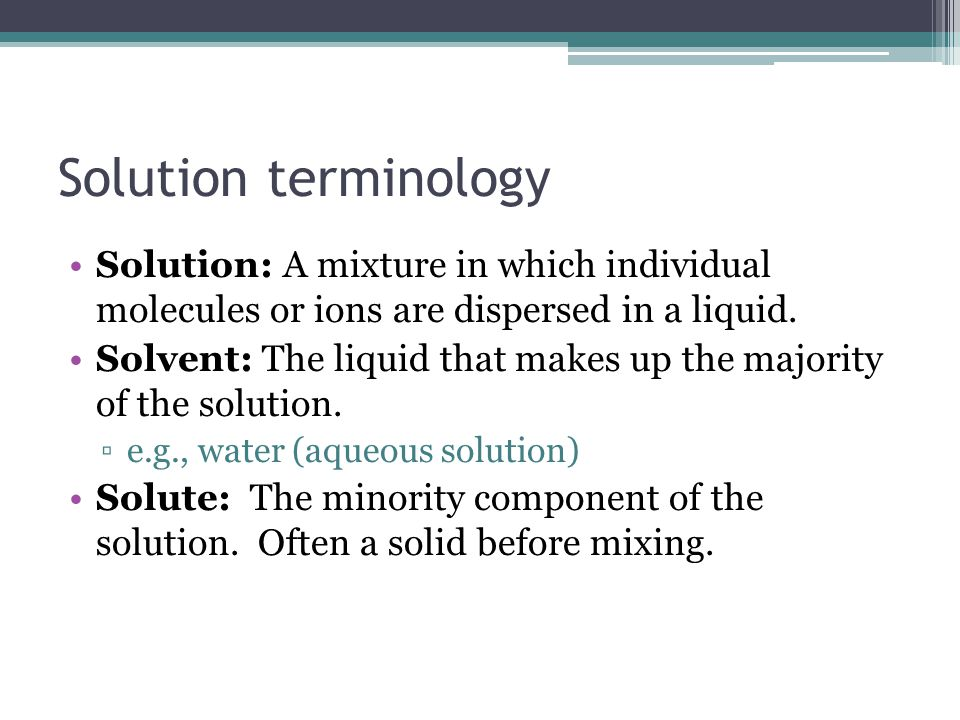 Solution terminology Solution: A mixture in which individual molecules or ions are dispersed in a liquid.