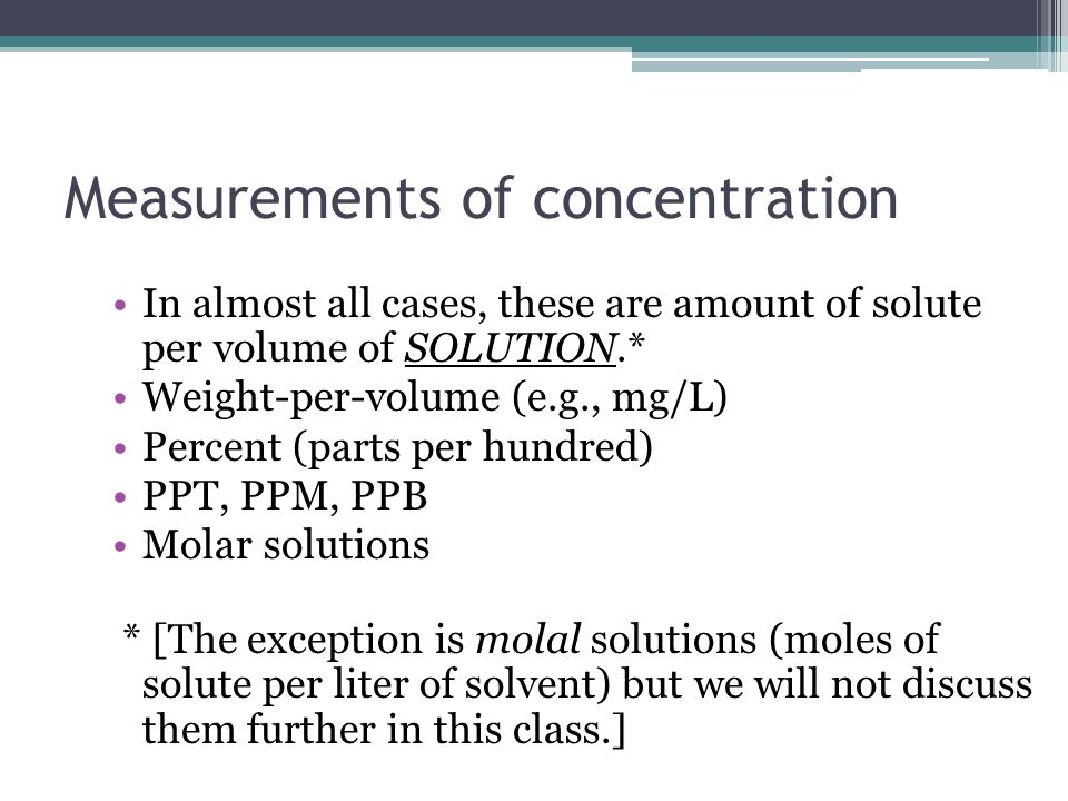 Measurements of concentration In almost all cases, these are amount of solute per volume of SOLUTION.* Weight-per-volume (e.g., mg/L) Percent (parts per hundred) PPT, PPM, PPB Molar solutions * [The exception is molal solutions (moles of solute per liter of solvent) but we will not discuss them further in this class.]