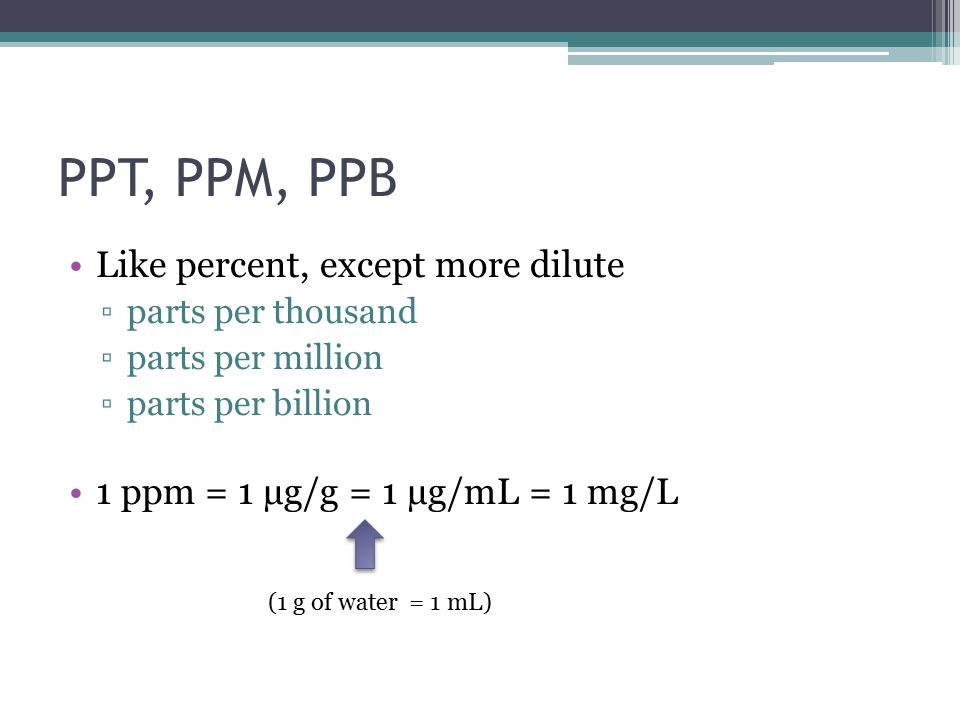 PPT, PPM, PPB Like percent, except more dilute ▫parts per thousand ▫parts per million ▫parts per billion 1 ppm = 1 µg/g = 1 µg/mL = 1 mg/L (1 g of water = 1 mL)