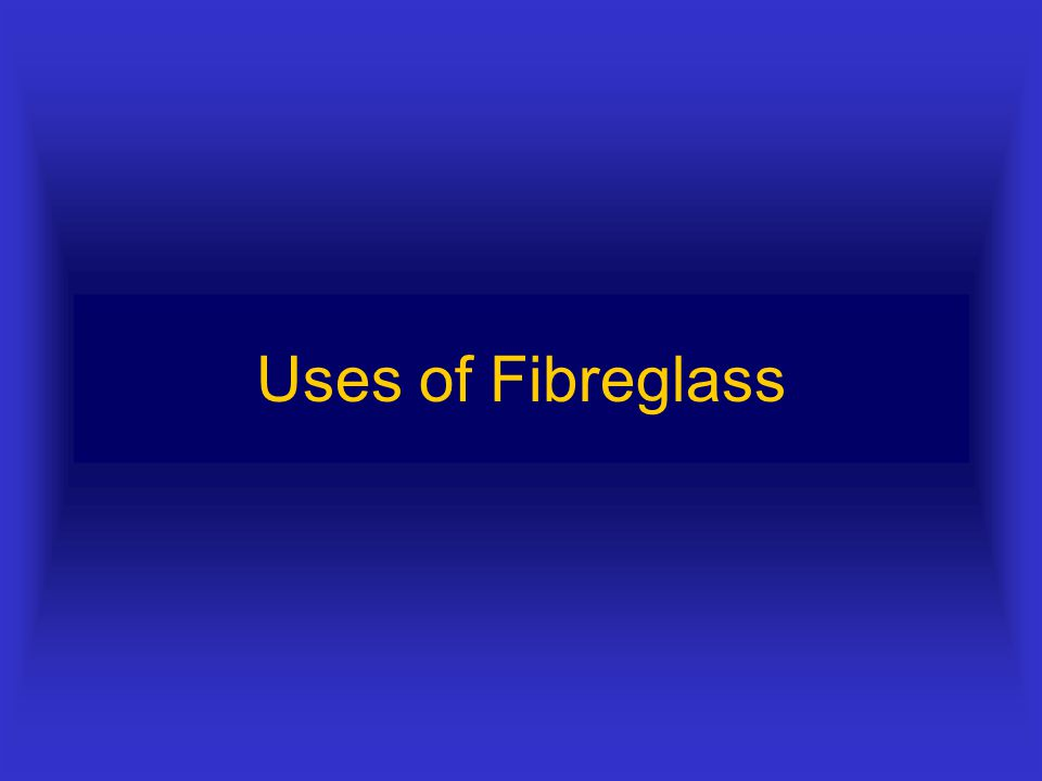 Other properties of Fibreglass Non-metal :- Good insulator both against heat and electricity Easily cleaned due to smooth finish Not naturally flame r