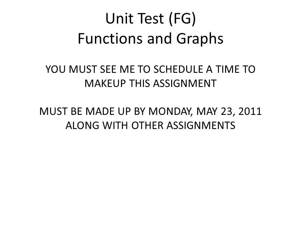 Unit Test (FG) Functions and Graphs YOU MUST SEE ME TO SCHEDULE A TIME TO MAKEUP THIS ASSIGNMENT MUST BE MADE UP BY MONDAY, MAY 23, 2011 ALONG WITH OTHER ASSIGNMENTS
