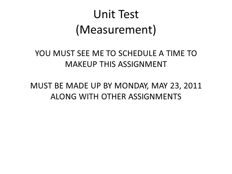 Unit Test (Measurement) YOU MUST SEE ME TO SCHEDULE A TIME TO MAKEUP THIS ASSIGNMENT MUST BE MADE UP BY MONDAY, MAY 23, 2011 ALONG WITH OTHER ASSIGNMENTS