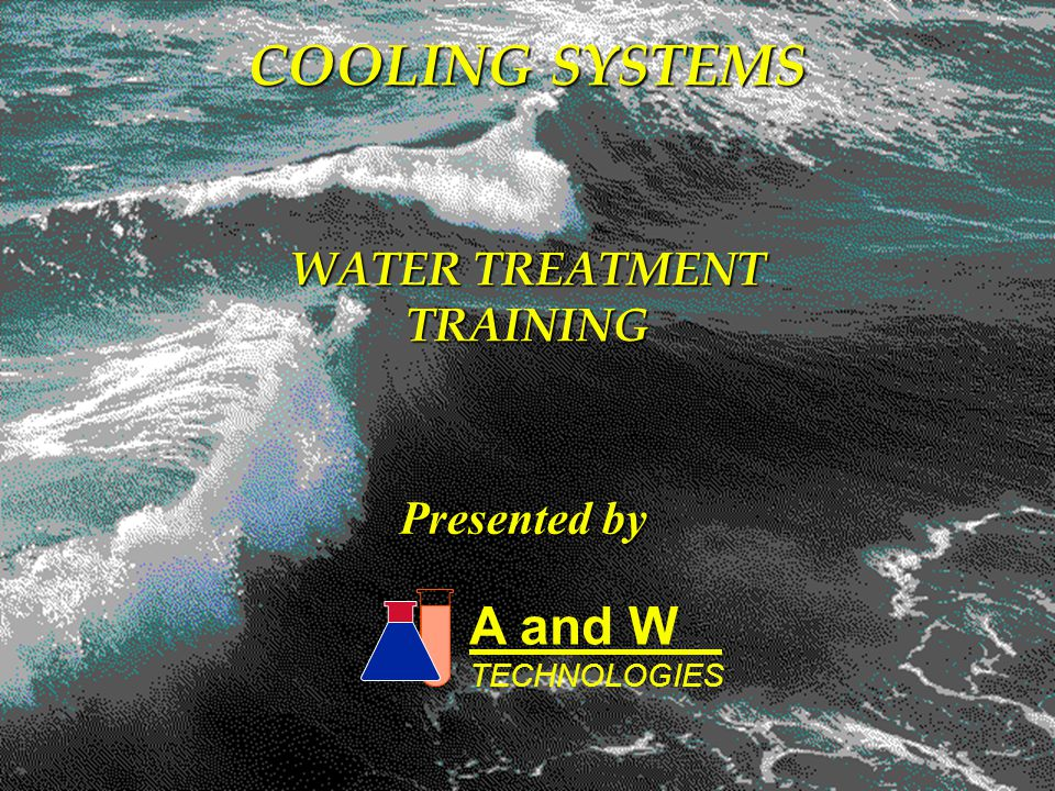 A and W TECHNOLOGIES COOLING SYSTEMS WATER TREATMENT TRAINING Presented by