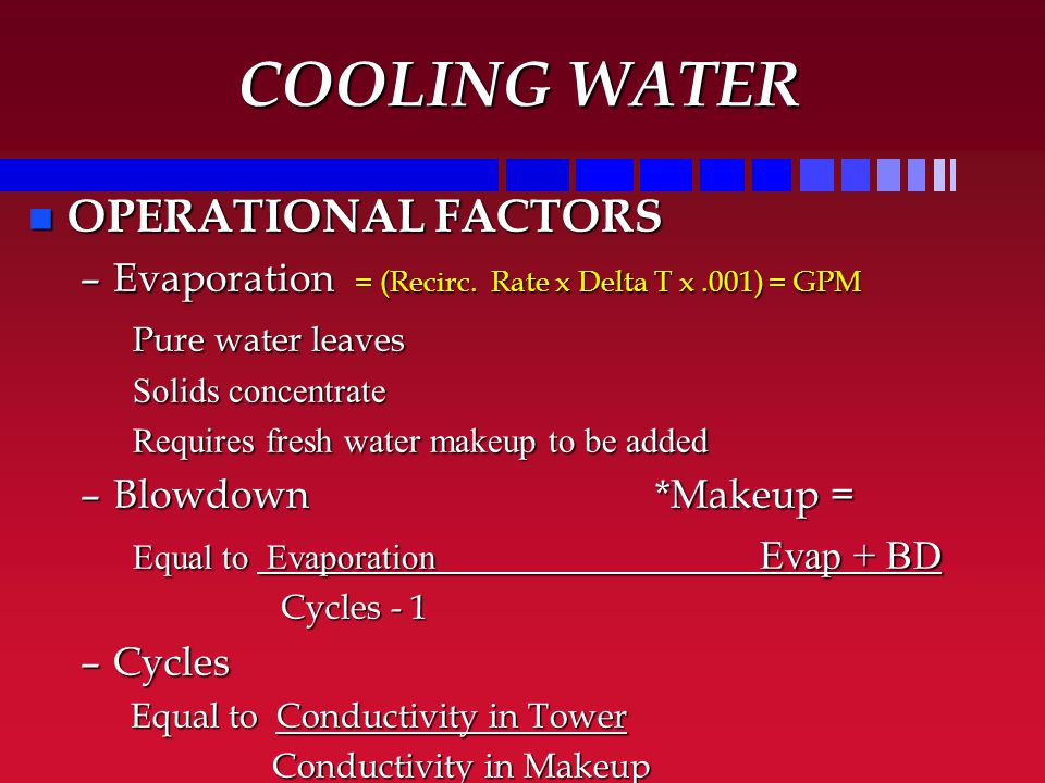 COOLING WATER n OPERATIONAL FACTORS –Evaporation = (Recirc. Rate x Delta T x.001) = GPM Pure water leaves Solids concentrate Requires fresh water make