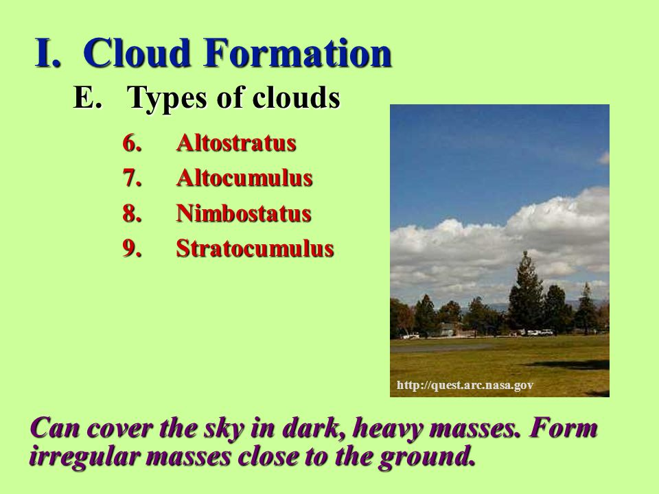 I. Cloud Formation E.Types of clouds 6.Altostratus 7.Altocumulus 8.Nimbostatus 9.Stratocumulus Can cover the sky in dark, heavy masses. Form irregular