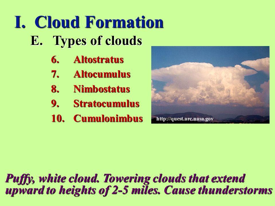 I. Cloud Formation E.Types of clouds 6.Altostratus 7.Altocumulus 8.Nimbostatus 9.Stratocumulus 10.Cumulonimbus Puffy, white cloud. Towering clouds tha