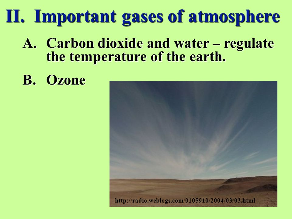 II. Important gases of atmosphere A.Carbon dioxide and water – regulate the temperature of the earth. B.Ozone http://radio.weblogs.com/0105910/2004/03